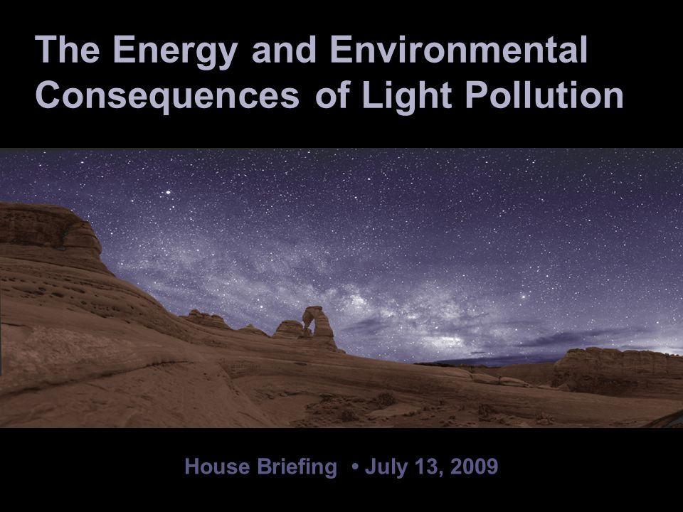 House Briefing July 13, 2009 Chad Moore National Park Service Night Sky Team The Energy and Environmental Consequences of Light Pollution