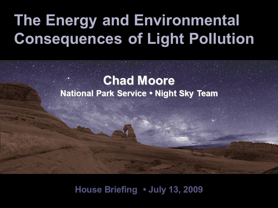 House Briefing July 13, 2009 Chad Moore National Park Service Night Sky Team Terry McGowan International Dark-Sky Association Board of Directors The Energy and Environmental Consequences of Light Pollution