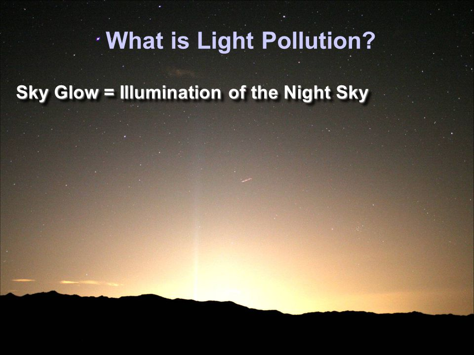 Sky Glow = Illumination of the Night Sky Glare, Light Trespass, and Disruption of the Natural Nocturnal Environment.