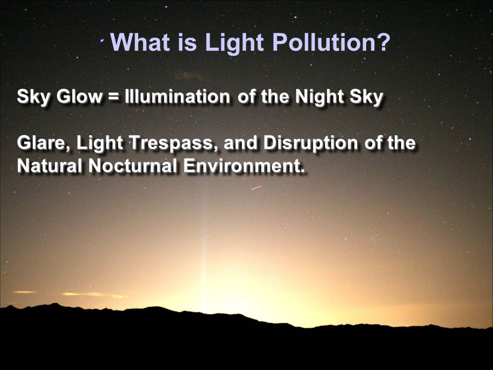 Consequences of Light Pollution Loss of the Starry Night = Skyglow Loss of the Starry Night = Skyglow
