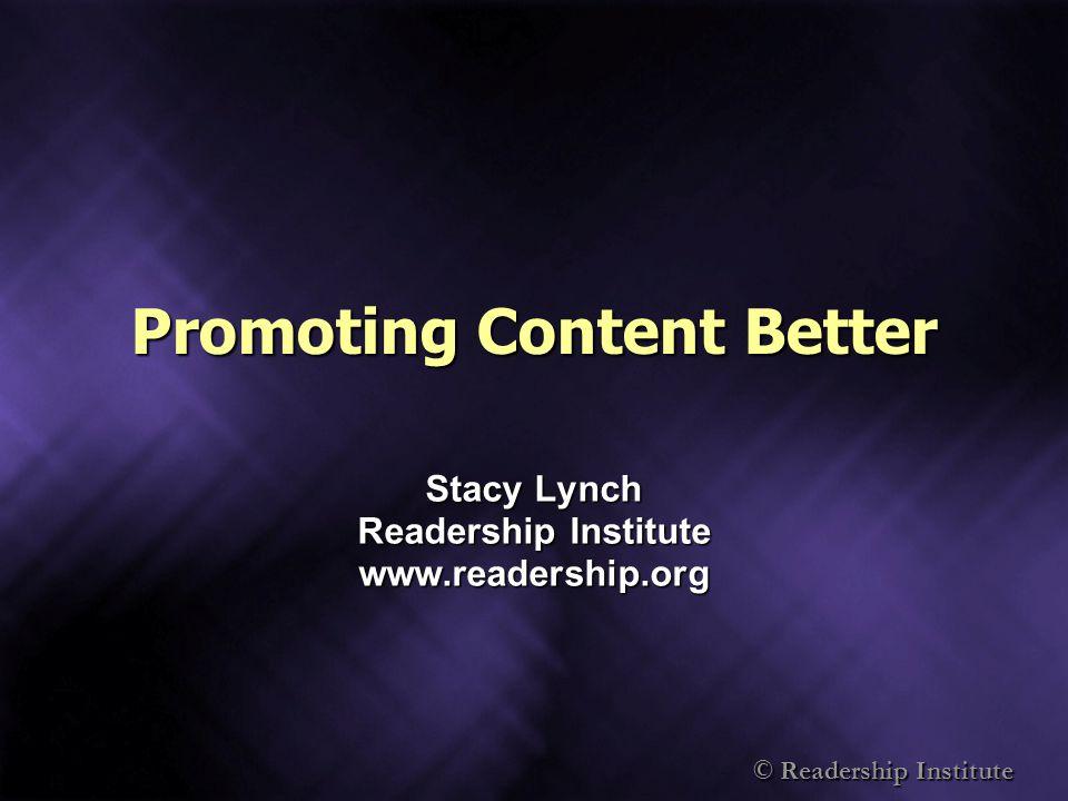 © Readership Institute Promoting Content Better Stacy Lynch Readership Institute www.readership.org