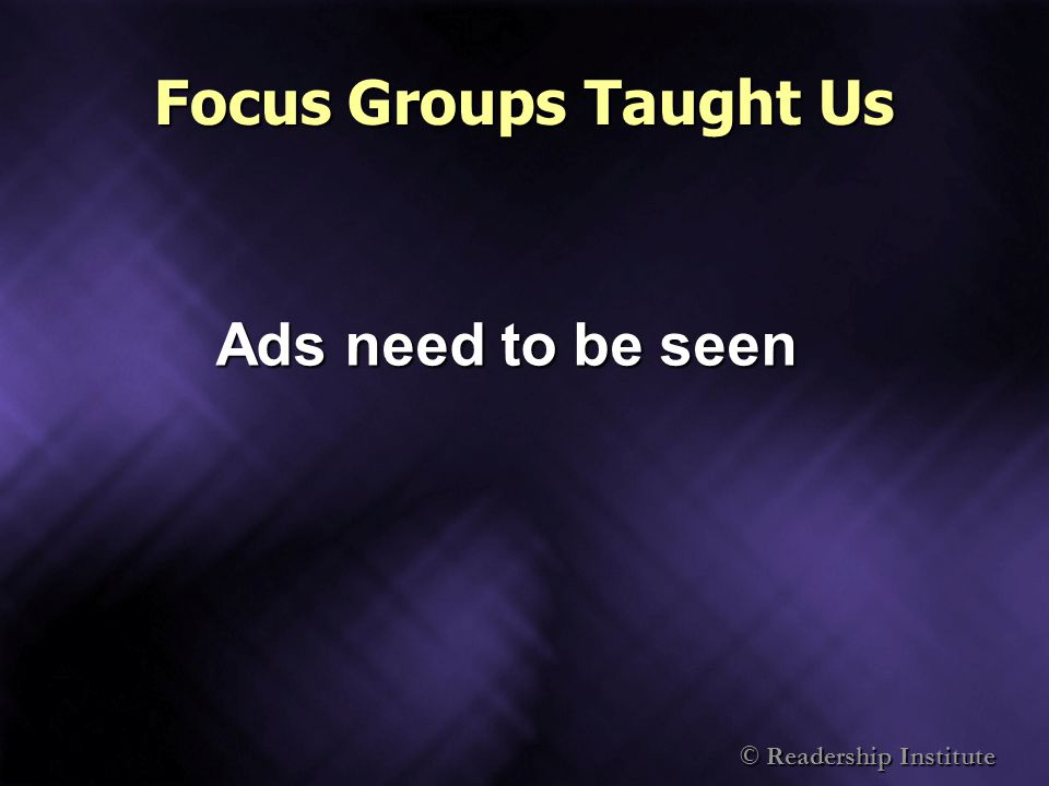 © Readership Institute Focus Groups Taught Us Ads need to be seen
