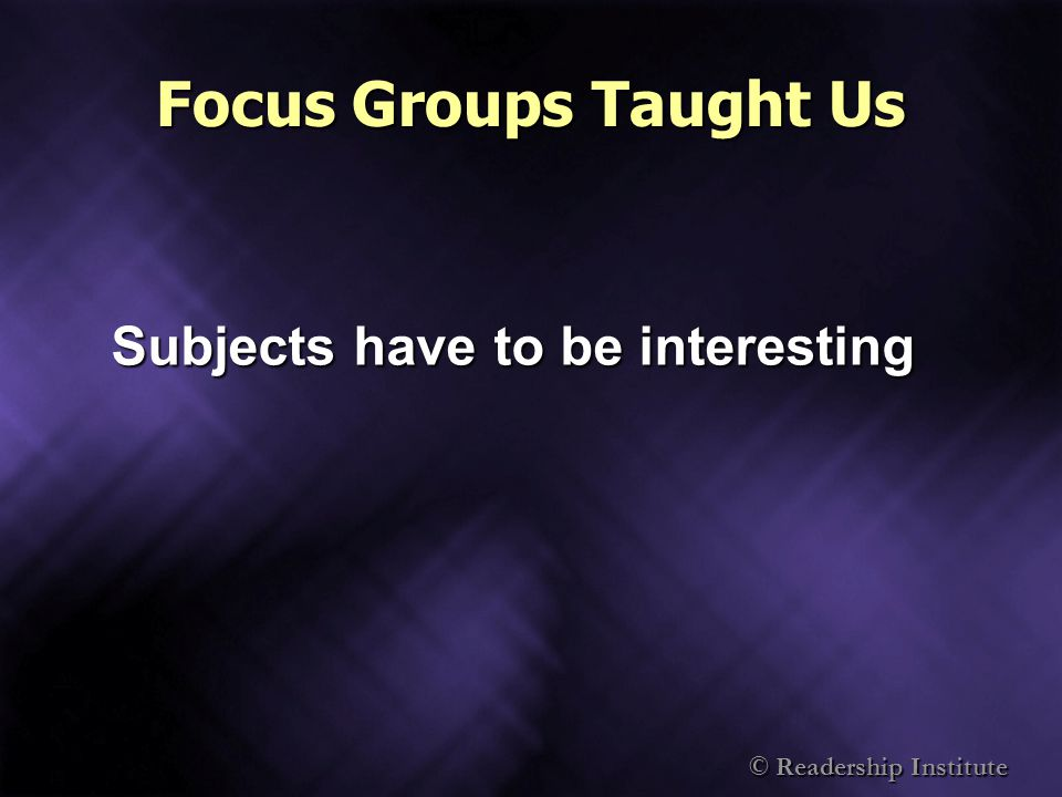 © Readership Institute Focus Groups Taught Us Subjects have to be interesting