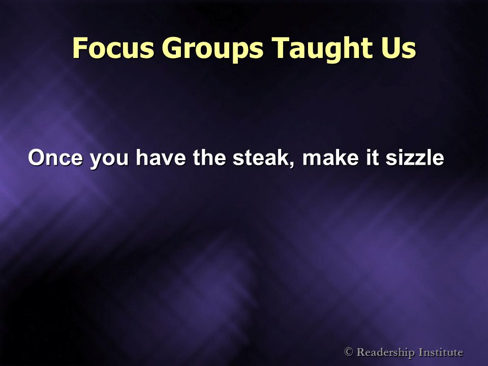 Focus Groups Taught Us Once you have the steak, make it sizzle