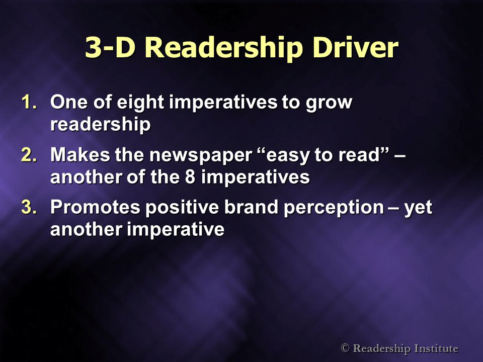 © Readership Institute 3-D Readership Driver 1.One of eight imperatives to grow readership 2.Makes the newspaper easy to read – another of the 8 imperatives 3.Promotes positive brand perception – yet another imperative