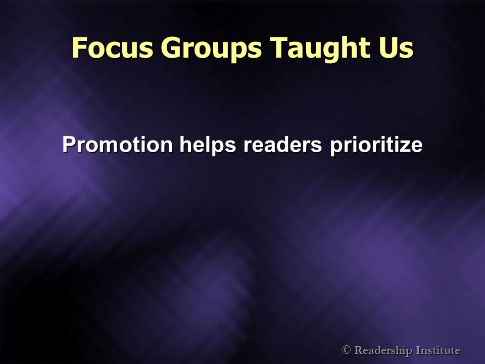 © Readership Institute Focus Groups Taught Us Promotion helps readers prioritize