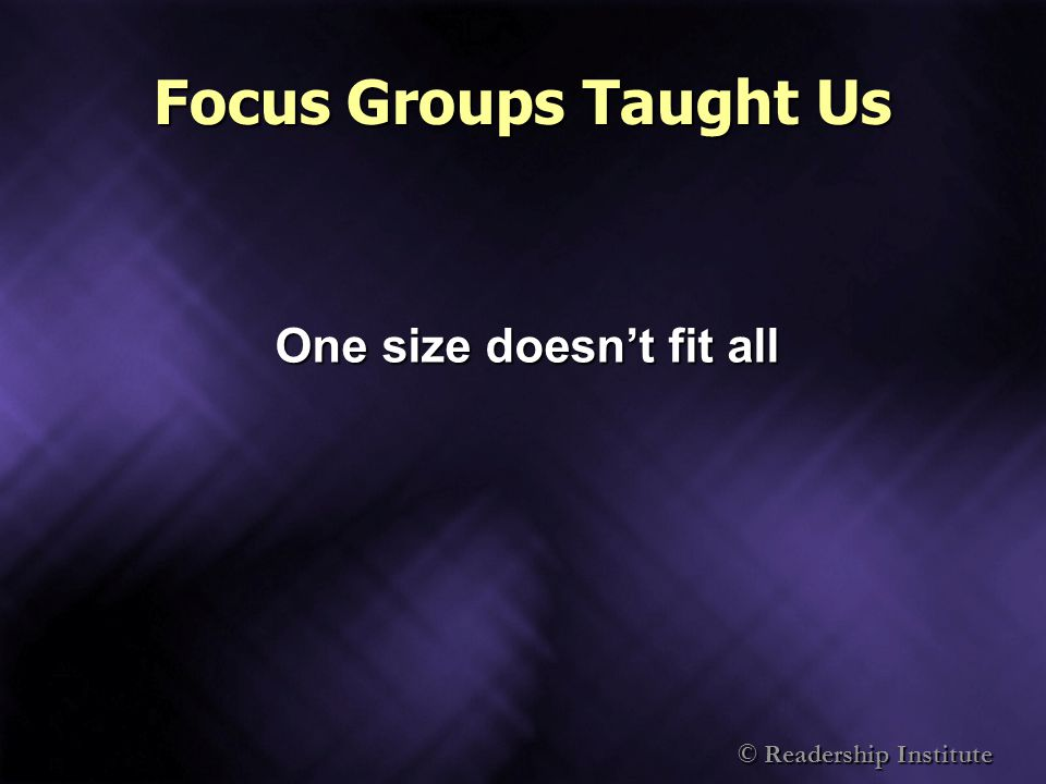 © Readership Institute Focus Groups Taught Us One size doesnt fit all