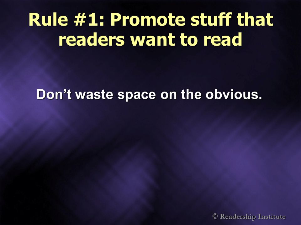 Rule #1: Promote stuff that readers want to read Dont waste space on the obvious.