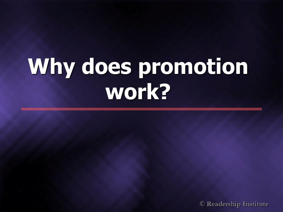 © Readership Institute Why does promotion work?