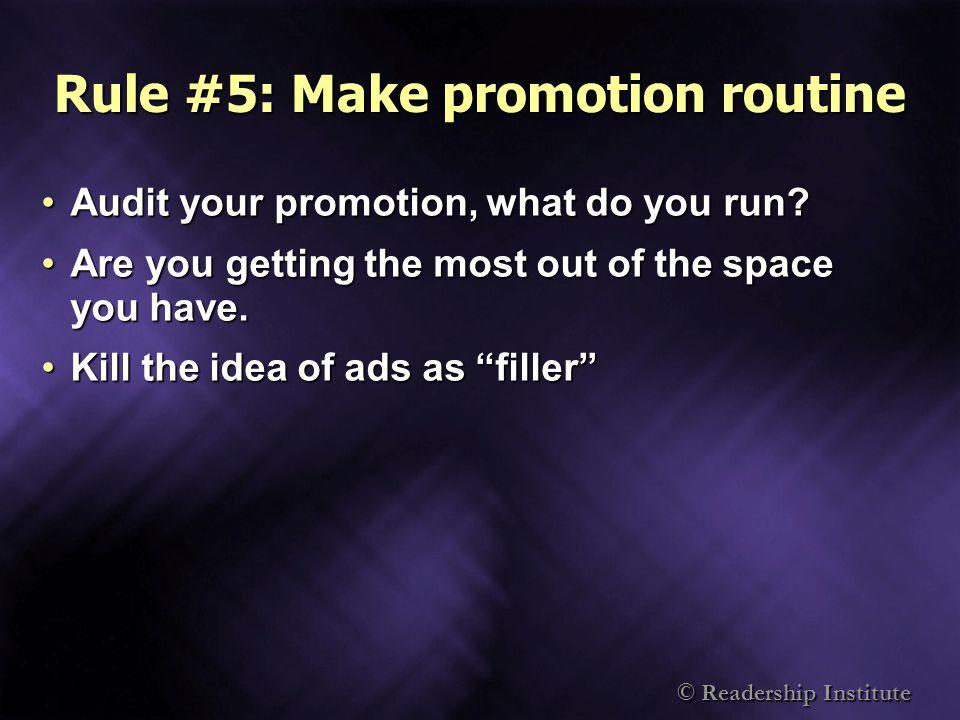 © Readership Institute Rule #5: Make promotion routine Audit your promotion, what do you run?Audit your promotion, what do you run.