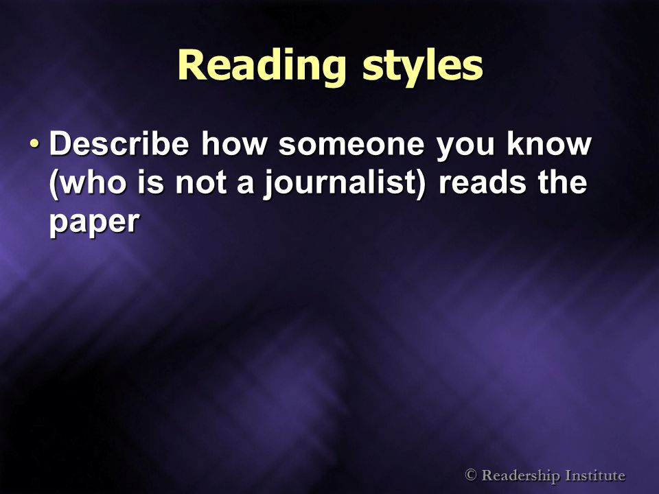 © Readership Institute Reading styles Describe how someone you know (who is not a journalist) reads the paperDescribe how someone you know (who is not a journalist) reads the paper