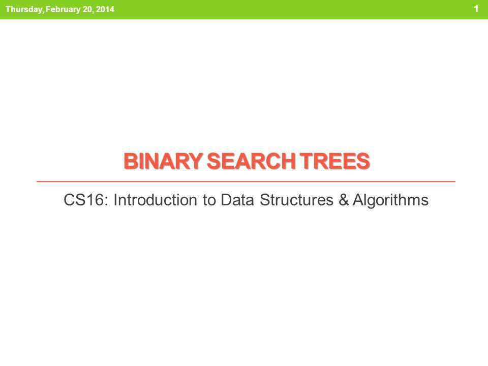 Outline 1) Binary Search Trees 2) Searching BSTs 3) Adding to BSTs 4) Removing from BSTs 5) BST Analysis 6) Balancing BSTs Thursday, February 20, 2014 2