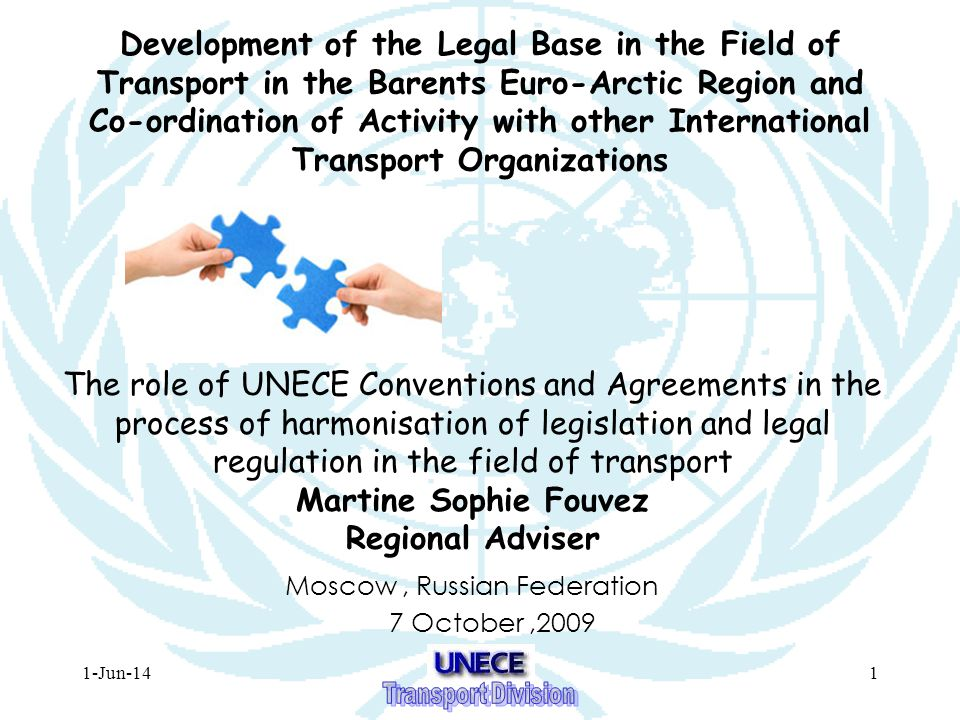 1-Jun-141 Development of the Legal Base in the Field of Transport in the Barents Euro-Arctic Region and Co-ordination of Activity with other International Transport Organizations Moscow, Russian Federation 7 October,2009 The role of UNECE Conventions and Agreements in the process of harmonisation of legislation and legal regulation in the field of transport Martine Sophie Fouvez Regional Adviser