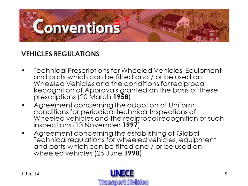 1-Jun-145 VEHICLES REGULATIONS Agreement concerning the adoption of Uniform Technical Prescriptions for Wheeled Vehicles, Equipment and parts which can be fitted and / or be used on Wheeled Vehicles and the conditions for reciprocal Recognition of Approvals granted on the basis of these prescriptions (20 March 1958 ) Agreement concerning the adoption of Uniform conditions for periodical technical Inspections of Wheeled vehicles and the reciprocal recognition of such inspections (13 November 1997 ) Agreement concerning the establishing of Global Technical regulations for wheeled vehicles, equipment and parts which can be fitted and / or be used on wheeled vehicles (25 June 1998 )