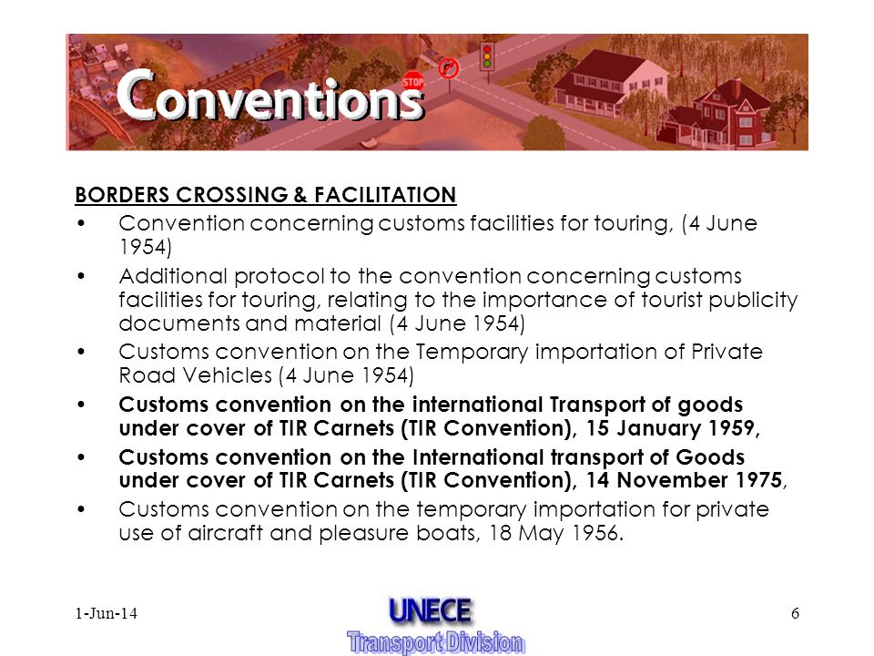 1-Jun-146 BORDERS CROSSING & FACILITATION Convention concerning customs facilities for touring, (4 June 1954) Additional protocol to the convention concerning customs facilities for touring, relating to the importance of tourist publicity documents and material (4 June 1954) Customs convention on the Temporary importation of Private Road Vehicles (4 June 1954) Customs convention on the international Transport of goods under cover of TIR Carnets (TIR Convention), 15 January 1959, Customs convention on the International transport of Goods under cover of TIR Carnets (TIR Convention), 14 November 1975, Customs convention on the temporary importation for private use of aircraft and pleasure boats, 18 May 1956.