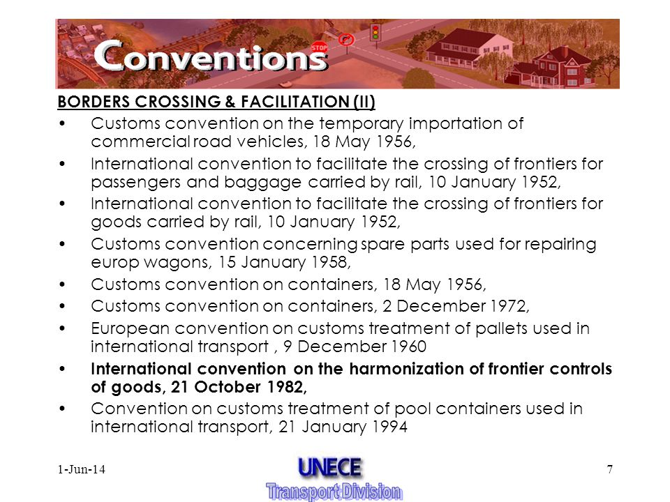 1-Jun-147 BORDERS CROSSING & FACILITATION (II) Customs convention on the temporary importation of commercial road vehicles, 18 May 1956, International convention to facilitate the crossing of frontiers for passengers and baggage carried by rail, 10 January 1952, International convention to facilitate the crossing of frontiers for goods carried by rail, 10 January 1952, Customs convention concerning spare parts used for repairing europ wagons, 15 January 1958, Customs convention on containers, 18 May 1956, Customs convention on containers, 2 December 1972, European convention on customs treatment of pallets used in international transport, 9 December 1960 International convention on the harmonization of frontier controls of goods, 21 October 1982, Convention on customs treatment of pool containers used in international transport, 21 January 1994