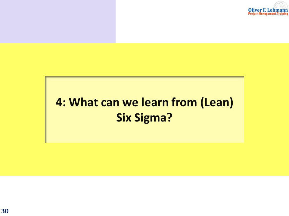 31 The project management approach of Six Sigma is rather simple: 2 alternative phase models No complex life-cycle descriptions No process orientation for project management.