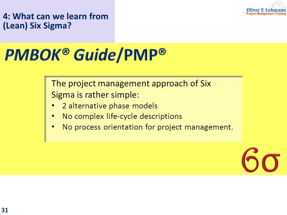 32 Common elements shared with the PMBOK Guide: Based on the Shewhart/Deming cycle (P-D-C-A) Emphasis on customer satisfaction Appreciation of stakeholder orientation Team approach 4: What can we learn from (Lean) Six Sigma?