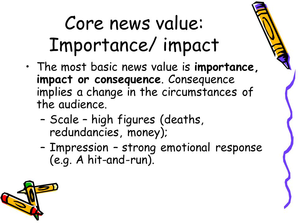 Core news value: Interest Journalists make subjective assumptions and judgements about what their audiences will likely find interesting, based on a number of criteria: