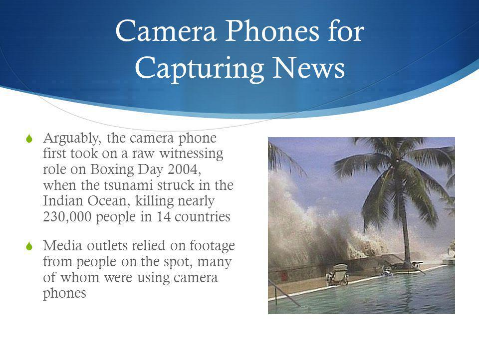 Camera Phones for Capturing News The camera phone is tiny, and thus relatively easy to slip into situations where authorities want to stop unofficial images or films of an event being taken The images and films we take with camera phones can be spread around the world in seconds.