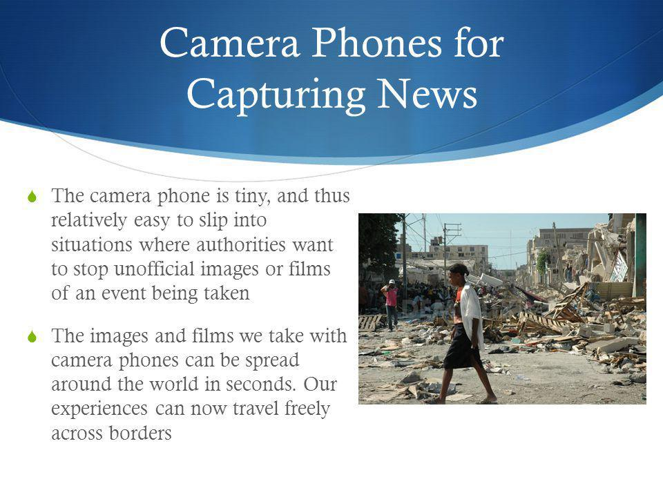 Camera Phones for Capturing News Camera phones are not only useful to capture natural disasters, but also to help catch criminals