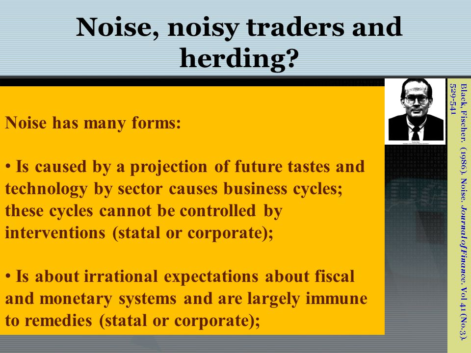 Noise, noisy traders and herding.But the memory and the impact of noise is not long lasting.