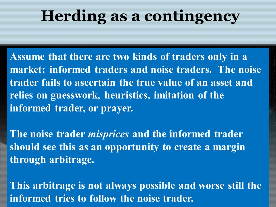 Herding as a contingency Traders Noise PessimisticOptimistic InformedPessimisticHerdingShort-sell OptimisticBuyHerding Assume that there are two kinds of traders only in a market: informed traders and noise traders.