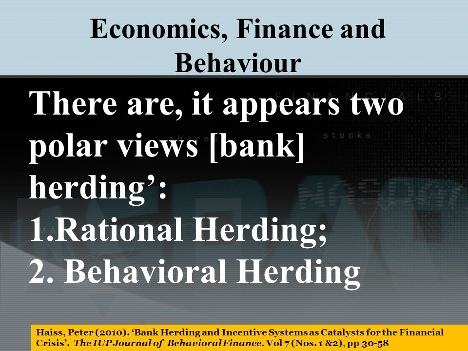 1.Rational Herding This includes information cascades: prior investment analyst choices influence post choices small bank operative follow large bank operative into sub-prime and risky loans Information asymmetries cause cascading.