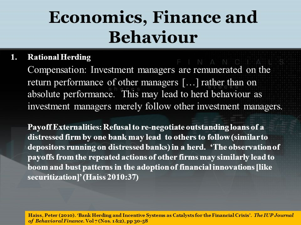 Behavioral herding Dependence of behaviour upon the observed behaviour of others, or the results of behaviour; Procrastination in taking a decision and then rushing to implement it; Imitation Responding to affect Economics, Finance and Behaviour Haiss, Peter (2010).