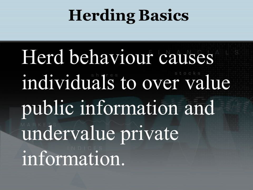 http://www.investopedia.com/university/behavioral_finance/behavioral8.asp Herding Basics: Bubbles The Dotcom Herd Herd behavior was exhibited in the late 1990s as venture capitalists and private investors were frantically investing huge amounts of money into internet-related companies, even though most of these dotcoms did not (at the time) have financially sound business models.