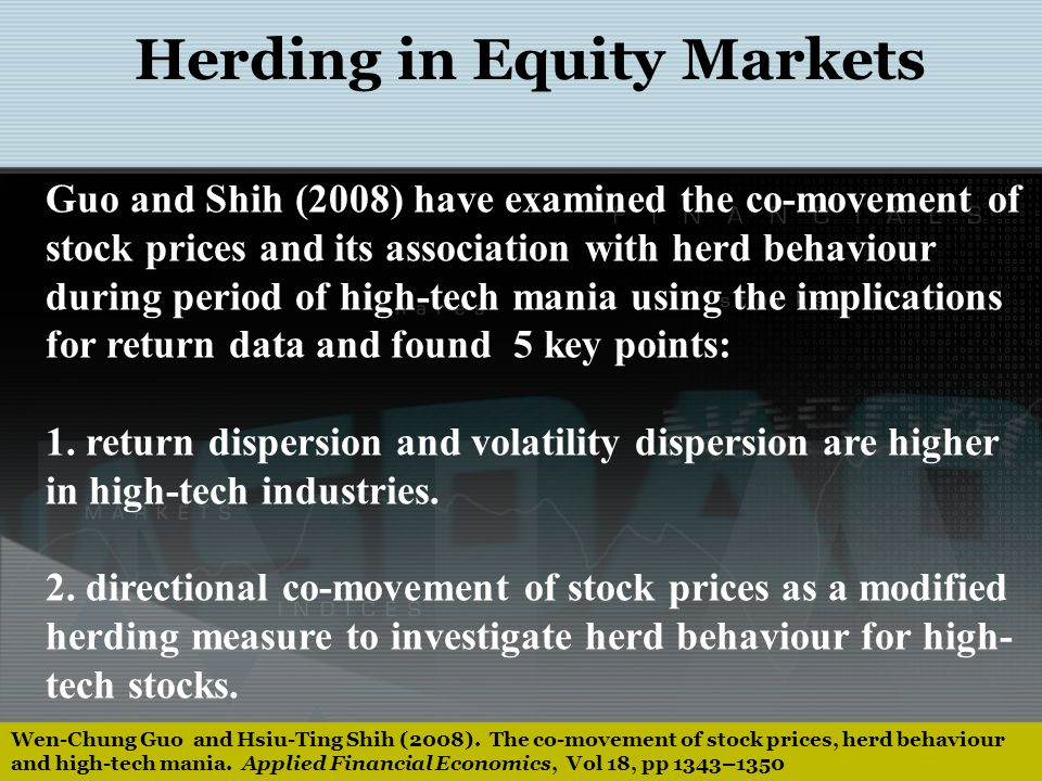 Herding in Equity Markets Guo and Shih (2008) have examined the co-movement of stock prices and its association with herd behaviour during period of high-tech mania using the implications for return data and found 5 key points: 3.