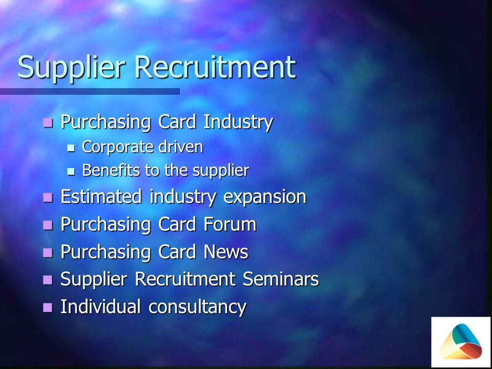 Supplier Recruitment - benefits Potential to increase business Potential to increase business Self promotion & publicity Self promotion & publicity Reduction in purchasing costs Reduction in purchasing costs Settlement time Settlement time E-statements E-statements Removal of cumbersome paper invoices Removal of cumbersome paper invoices