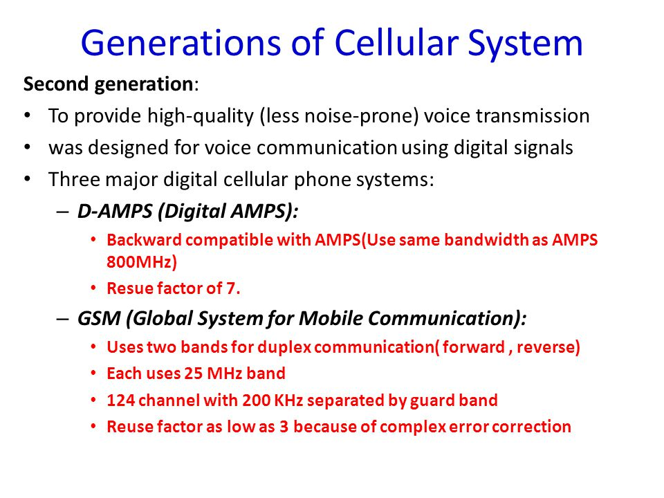 Second generation: – IS-95 (Interim Standard 95) Uses two bands for duplex communication (Each band is 800 MHz or 1900 MHz divided into 20 channel of 1.228 MHz separated by guard band ) Forward uses CDMA and it needs to synchronize the channel.