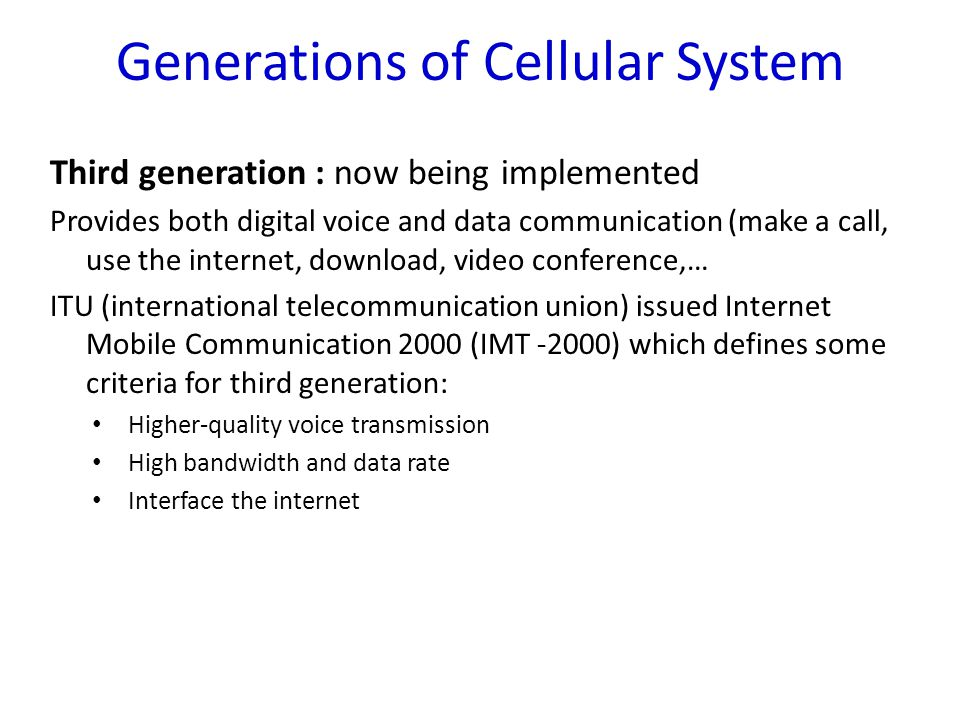 Generations of Cellular System Forth generation : There are two candidate systems are commercially deployed : Mobile WiMax in 2006 Long Term Evolution (LTE) in 2009 1800 to 2300 MHz band
