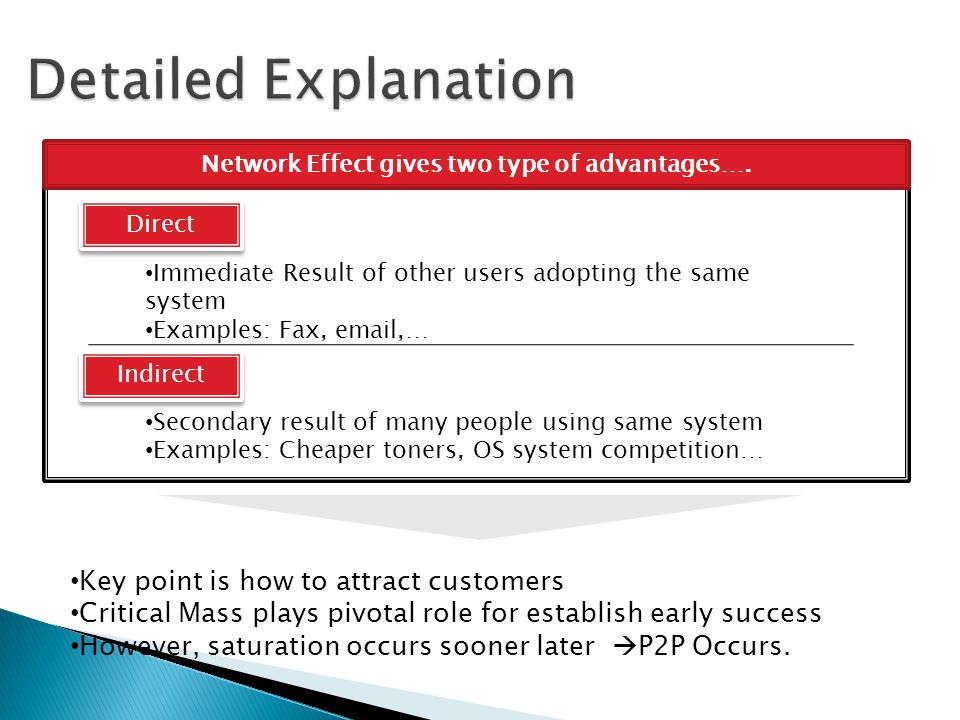 Detailed Explanation Network Externality can result in lock-in effect Makes a customer dependent on a vendor for products and services Unable to use another vendor without substantial switching costs Lock in Effect After Saturation, n+1 person start to decrease the network value Exclusion value exists for some networks..