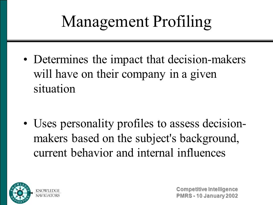 Competitive Intelligence PMRS - 10 January 2002 Management Profiling Background – how did he or she act in the past.