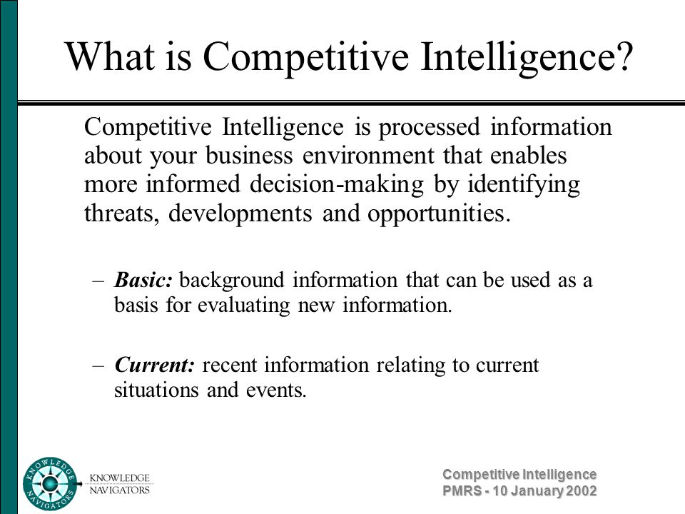 Competitive Intelligence PMRS - 10 January 2002 Information vs Intelligence Information –Raw, unprocessed –Fact or collection of facts –Must be checked for accuracy, grouped with other facts and interpreted to uncover underlying causes, circumstances and truths Intelligence –Interpretation of information –Results from information processing –Requires knowledge of external factors affecting a business –Predictive