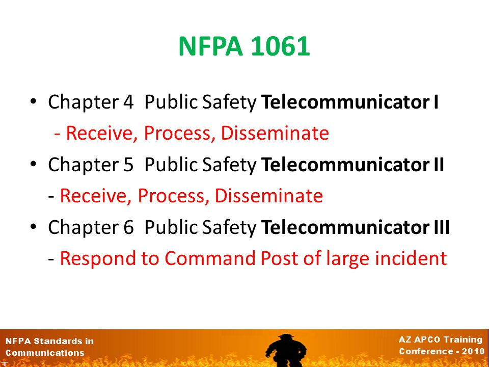 NFPA 1061 Chapter 4 Public Safety Telecommunicator I - Receive, Process, Disseminate Chapter 5 Public Safety Telecommunicator II - Receive, Process, Disseminate Chapter 6 Public Safety Telecommunicator III - Respond to Command Post of large incident