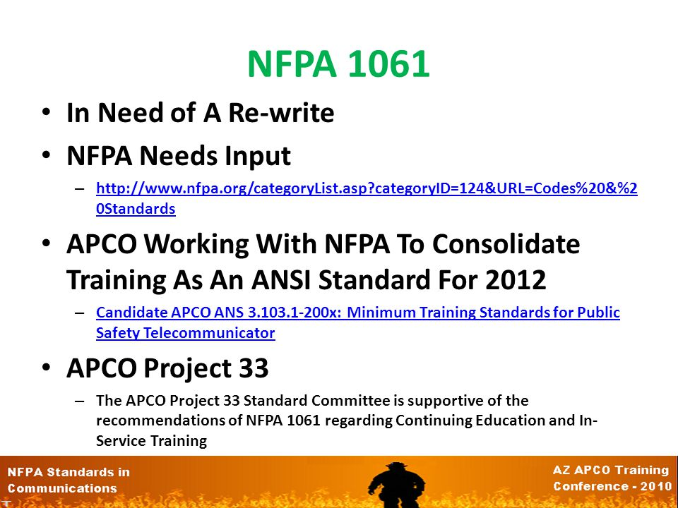 NFPA 1061 In Need of A Re-write NFPA Needs Input – http://www.nfpa.org/categoryList.asp?categoryID=124&URL=Codes%20&%2 0Standards http://www.nfpa.org/categoryList.asp?categoryID=124&URL=Codes%20&%2 0Standards APCO Working With NFPA To Consolidate Training As An ANSI Standard For 2012 – Candidate APCO ANS 3.103.1-200x: Minimum Training Standards for Public Safety Telecommunicator Candidate APCO ANS 3.103.1-200x: Minimum Training Standards for Public Safety Telecommunicator APCO Project 33 – The APCO Project 33 Standard Committee is supportive of the recommendations of NFPA 1061 regarding Continuing Education and In- Service Training