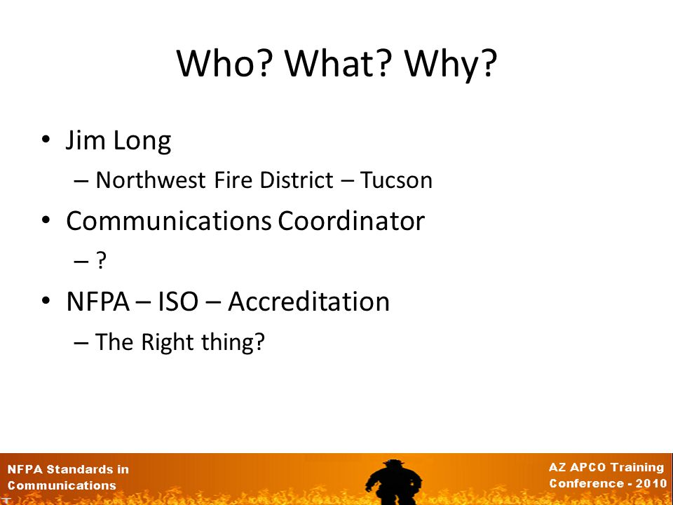 Who.What. Why. Jim Long – Northwest Fire District – Tucson Communications Coordinator –?–.