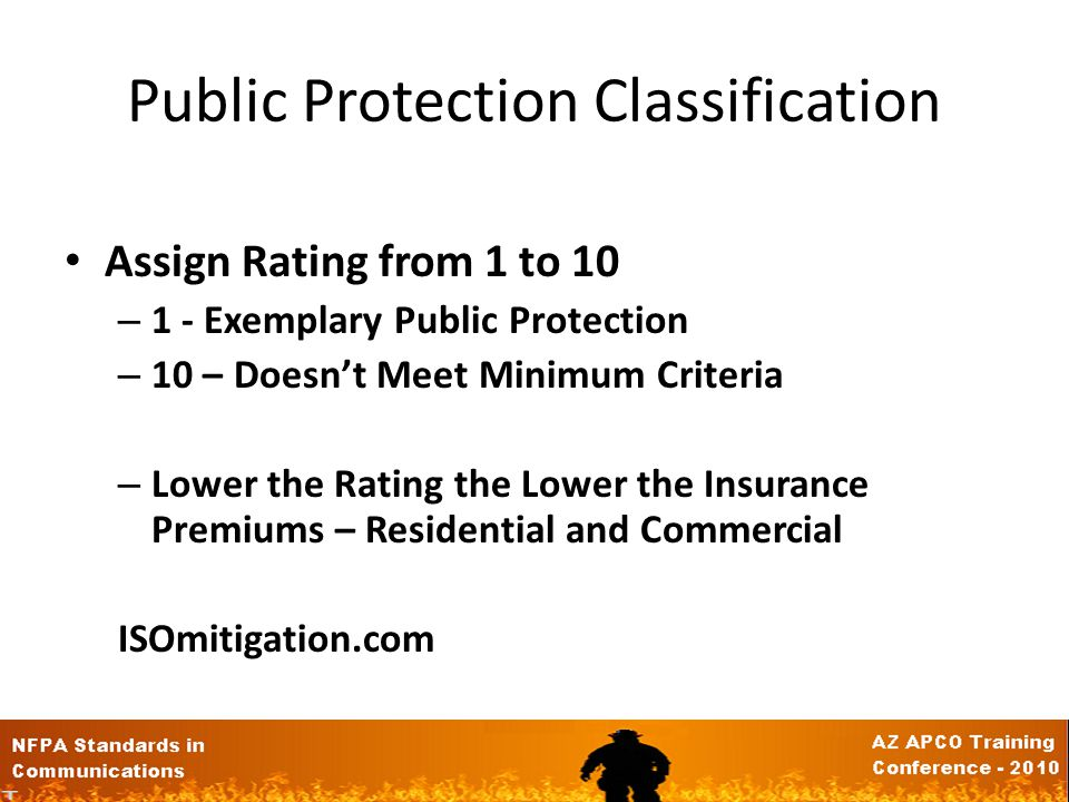 Public Protection Classification Assign Rating from 1 to 10 – 1 - Exemplary Public Protection – 10 – Doesnt Meet Minimum Criteria – Lower the Rating the Lower the Insurance Premiums – Residential and Commercial ISOmitigation.com