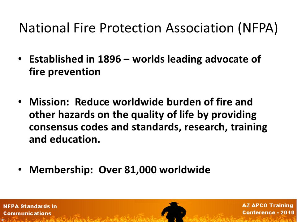 National Fire Protection Association (NFPA) Established in 1896 – worlds leading advocate of fire prevention Mission: Reduce worldwide burden of fire and other hazards on the quality of life by providing consensus codes and standards, research, training and education.