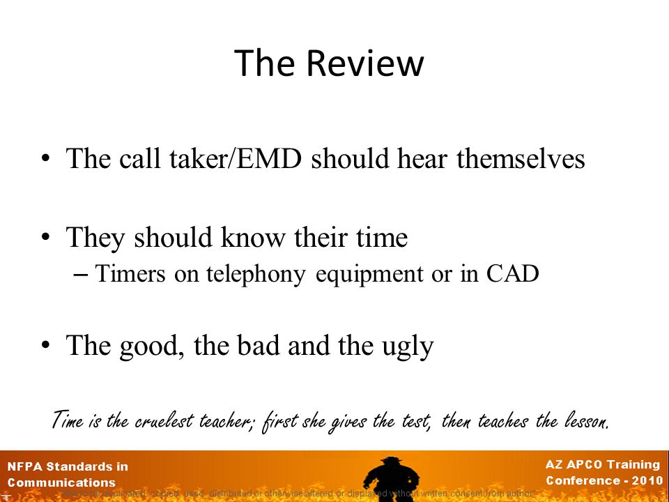 The Review The call taker/EMD should hear themselves They should know their time – Timers on telephony equipment or in CAD The good, the bad and the ugly Time is the cruelest teacher; first she gives the test, then teaches the lesson.
