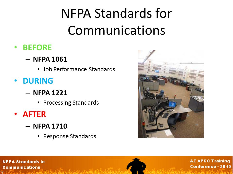 NFPA Standards for Communications BEFORE – NFPA 1061 Job Performance Standards DURING – NFPA 1221 Processing Standards AFTER – NFPA 1710 Response Standards