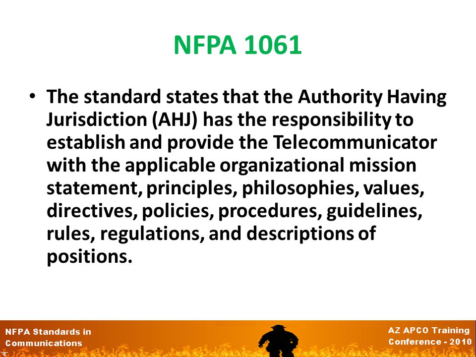 NFPA 1061 The standard states that the Authority Having Jurisdiction (AHJ) has the responsibility to establish and provide the Telecommunicator with the applicable organizational mission statement, principles, philosophies, values, directives, policies, procedures, guidelines, rules, regulations, and descriptions of positions.