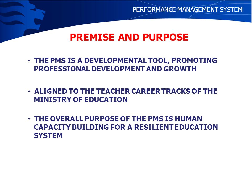 QUALITY HUMAN RESOURCE (WORKFORCE) QUALITY OUTPUT OF SCHOOLS HIGHLY SKILLED AND EFFECTIVE TEACHERS CAPABLE SCHOOL LEADERS High Quality Teacher Preparation High Quality Leadership Training APPRAISAL AND ADEQUATE SYSTEM OF REWARDS FOR QUALITY PERFORMANCE Professional Development and Support PMS PERFORMANCE MANAGEMENT SYSTEM PREMISE AND PURPOSE