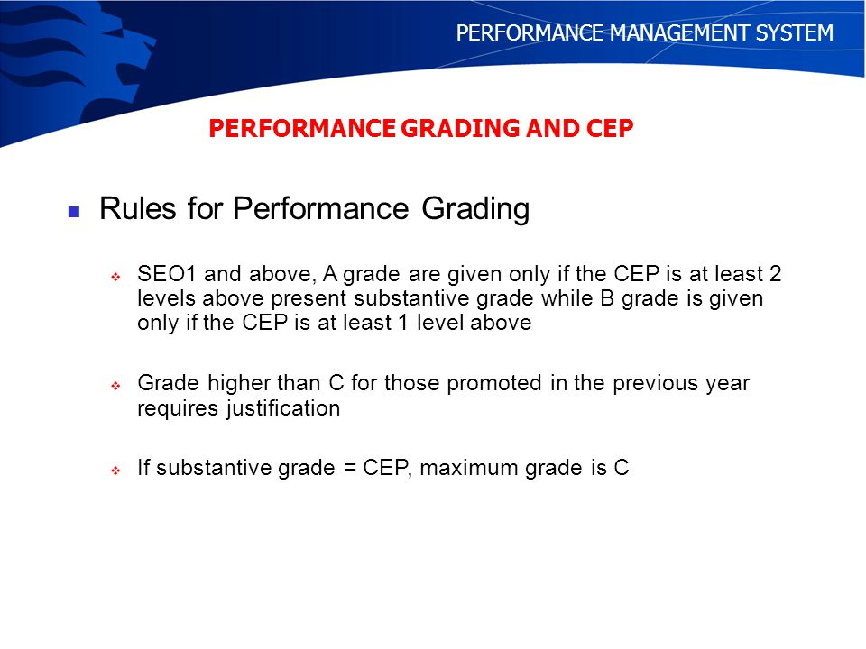 PERFORMANCE MANAGEMENT SYSTEM Rules for Performance Grading - Top 25% of C graders for SEO1A2 and below can be promoted subject to the promoted grade being either the same as the job grade or lower - For consideration on the Senior Specialist Track, B grade is a minimum requirement for the year of assessment - Quotas: 5% A, 30% B, 60% C and 5% D - Promotion rate depends on lower of the last 3 years CEP - No adjustment to CEP after 45 years old PERFORMANCE GRADING AND CEP Annual Performance bonus is tied to the grade.