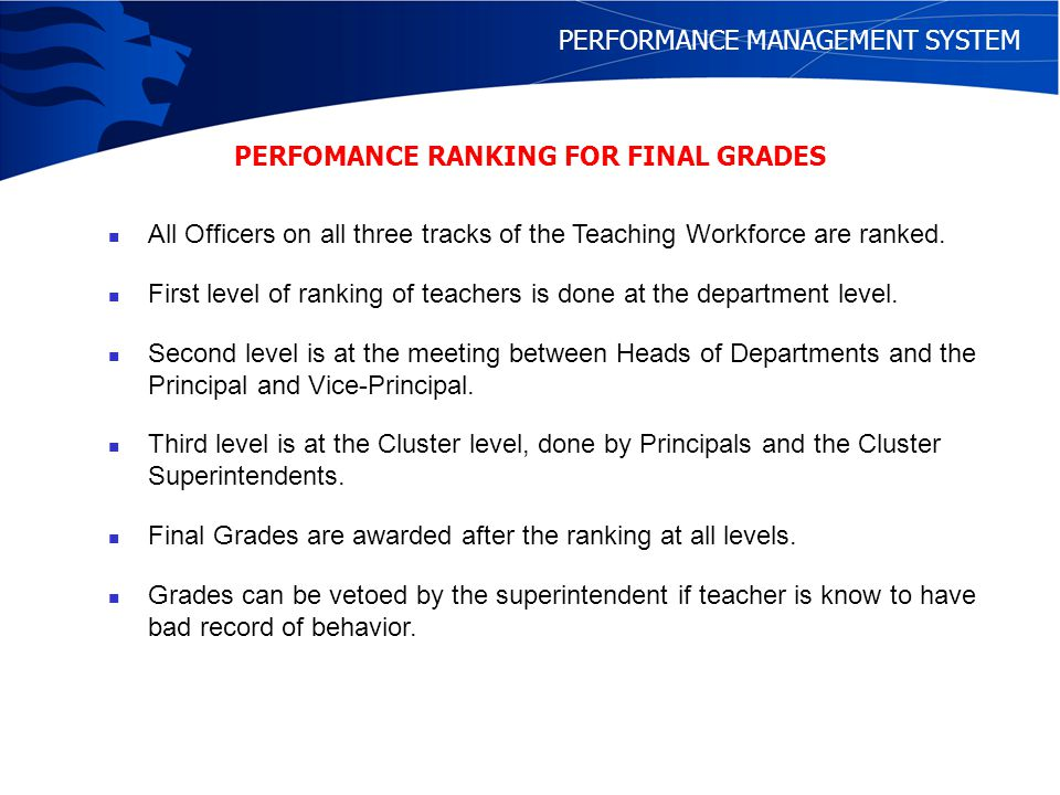 PERFORMANCE MANAGEMENT SYSTEM Consistently Good Performance Minimum 2Bs and 1C including B for latest year Delay of 1 to 2 years for C graders GEO1 cohort promotion to GEO1A1 – Need 3 Cs D/E graders not eligible for promotion CEP is higher than officers current substantive grade Meet time norms – year in service and year in grade Those with high CEPs of greater than or equal to P6A will be tracked.