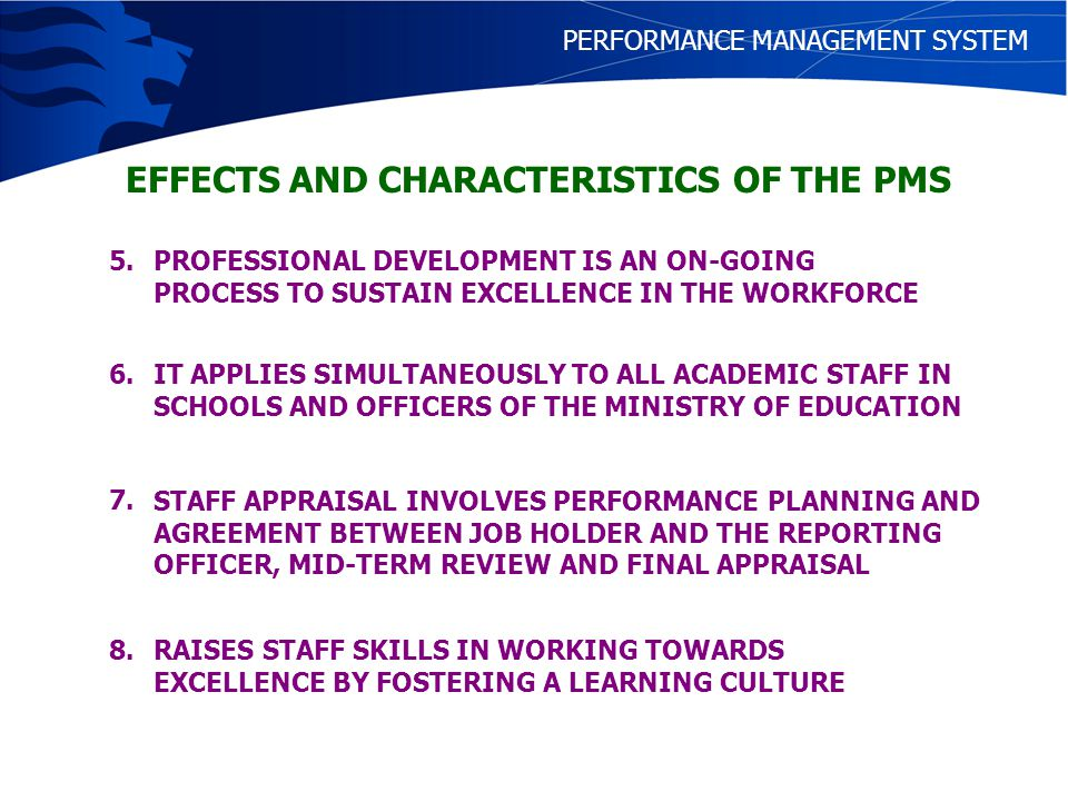 COMPONENTS OF PMS ROLES AND FUNCTIONS COMPETENCIES WORK REVIEW PROFESSIONAL DEVELOPMENT PERFORMANCE MANAGEMENT SYSTEM This documents what roles each officer is expected to play so that they are clearly spelt out to be in the knowledge of both the officer and his or her reporting officer It is a reference material for the officer to make constant reference to in order to set realistic target on what to achieve for the year Knowledge, ability and skills required for the excellent performance of roles and functions Appraisal and ratings of performance Identification of areas of: 1.Excellence 2.Required improvement Taking responsibility for self-development Professional development for capacity building