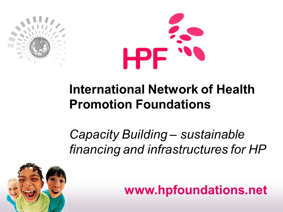 International Network of Health Promotion Foundations Infrastructure for health promotion investment: models for financing HP government based approach within ministry public bodies closely linked to government health promotion foundations private foundation ThaiHealth Health Scotland Austrian HPF DoHA Chagnon Australia Foundation Colin Sindall: Department of Health & Ageing, Australia Graham Robertson: Health Scotland (former CEO) Krissada Raungarreerat: ThaiHealth Rainer Christ: Austrian Health Promotion Foundation Diane Le May: Quebec en Forme